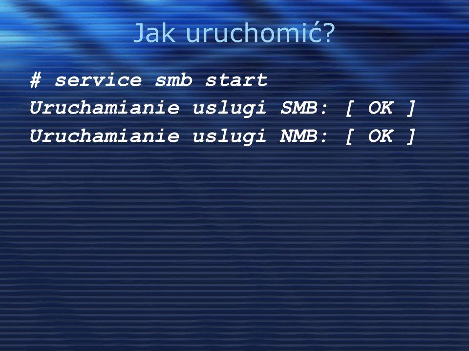 Jak uruchomić # service smb start Uruchamianie uslugi SMB: [ OK ]